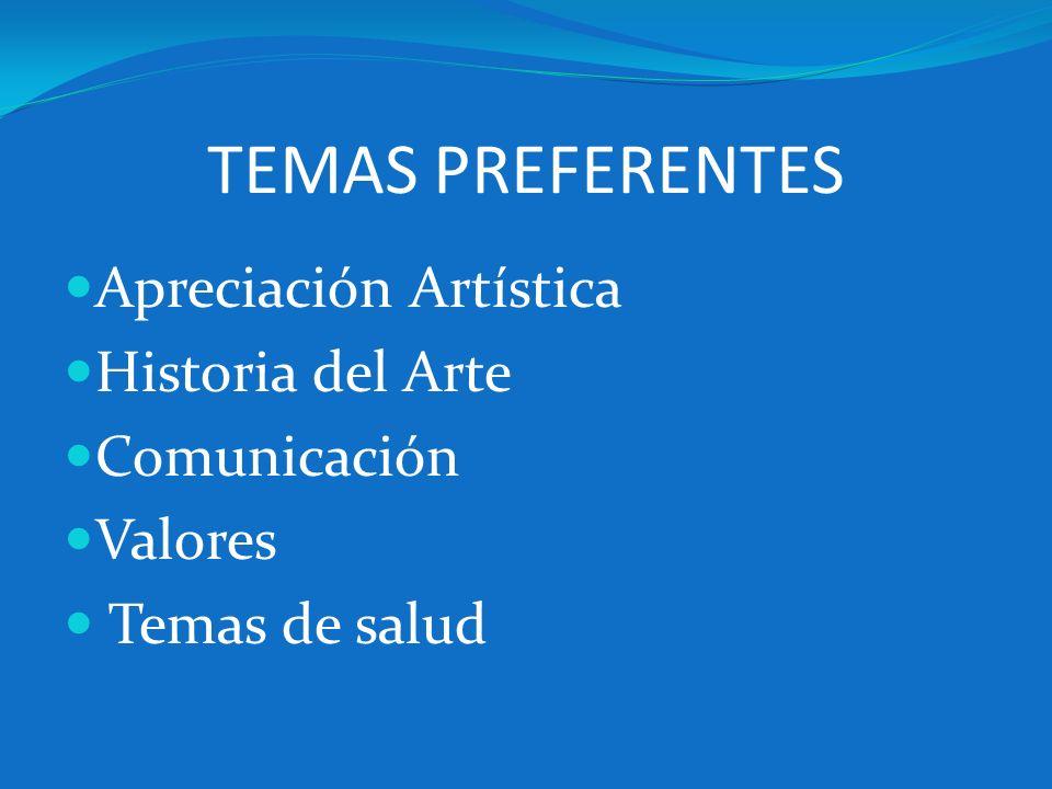 TEMAS PREFERENTES Apreciación Artística Historia del Arte Comunicación Valores Temas de salud