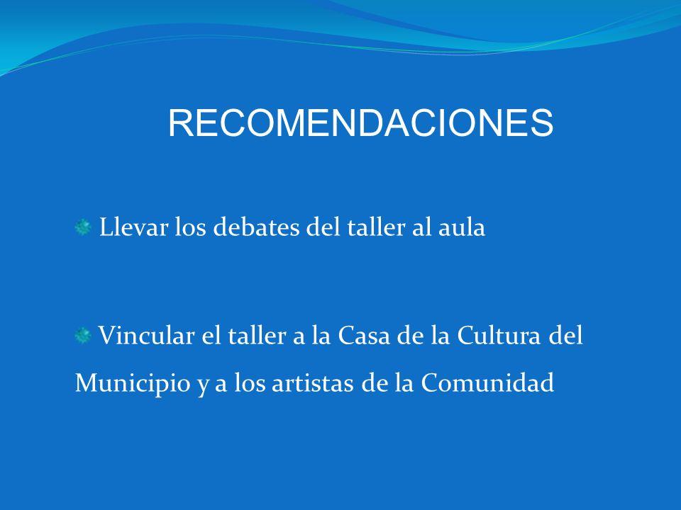 Llevar los debates del taller al aula Vincular el taller a la Casa de la Cultura del Municipio y a los artistas de la Comunidad RECOMENDACIONES