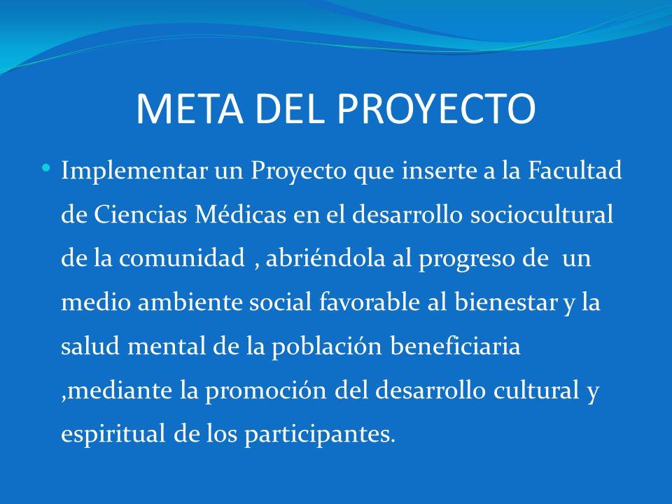 META DEL PROYECTO Implementar un Proyecto que inserte a la Facultad de Ciencias Médicas en el desarrollo sociocultural de la comunidad, abriéndola al