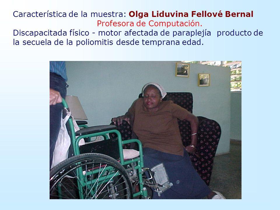 Característica de la muestra: Olga Liduvina Fellové Bernal Profesora de Computación. Discapacitada físico - motor afectada de paraplejía producto de l