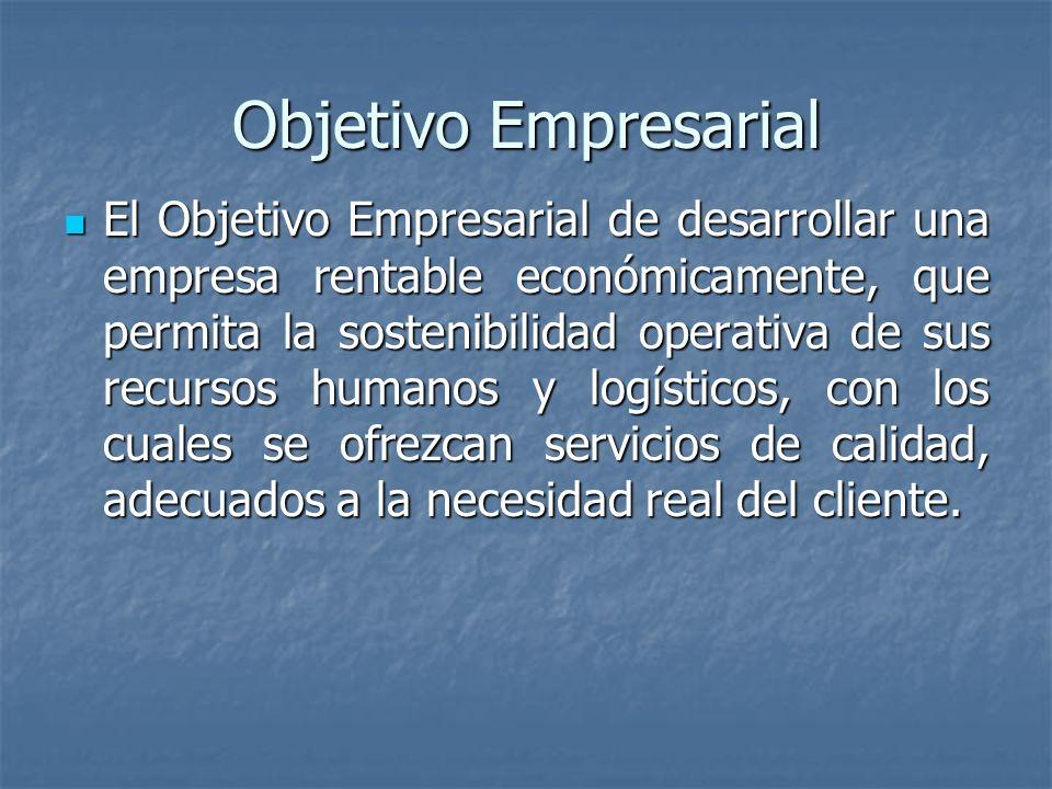 Objetivo Empresarial El Objetivo Empresarial de desarrollar una empresa rentable económicamente, que permita la sostenibilidad operativa de sus recursos humanos y logísticos, con los cuales se ofrezcan servicios de calidad, adecuados a la necesidad real del cliente.