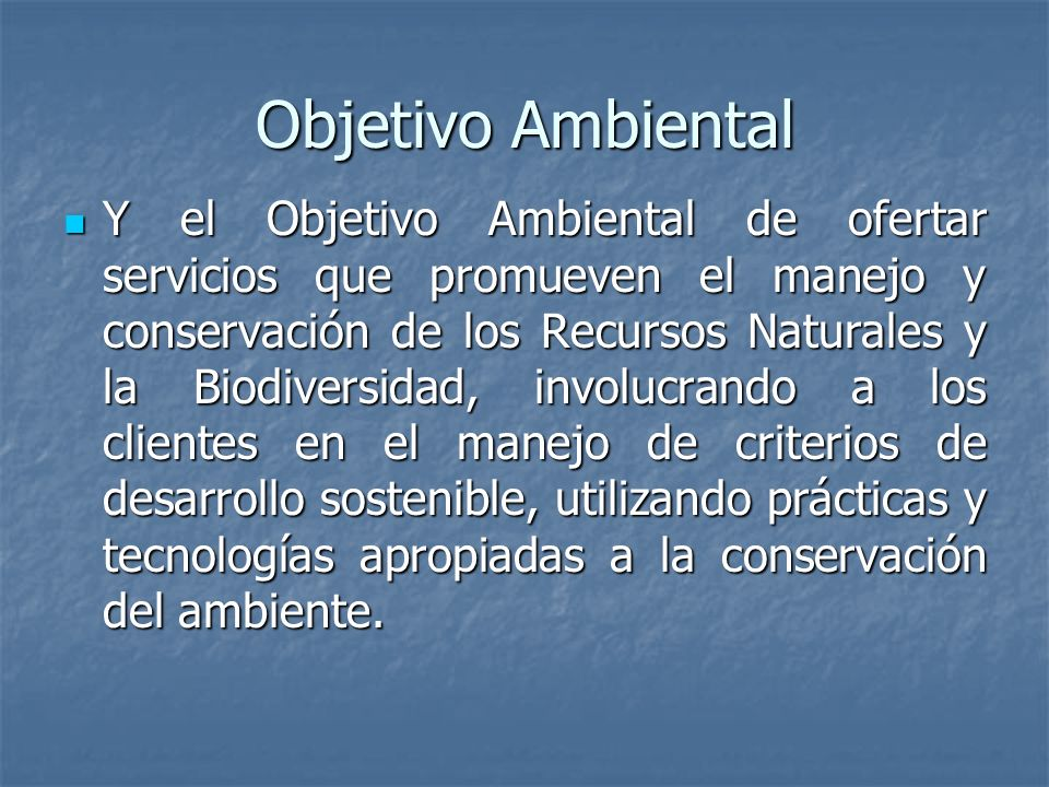 Objetivo Ambiental Y el Objetivo Ambiental de ofertar servicios que promueven el manejo y conservación de los Recursos Naturales y la Biodiversidad, involucrando a los clientes en el manejo de criterios de desarrollo sostenible, utilizando prácticas y tecnologías apropiadas a la conservación del ambiente.