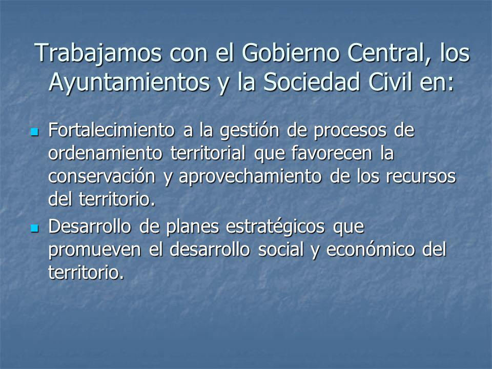 Trabajamos con el Gobierno Central, los Ayuntamientos y la Sociedad Civil en: Fortalecimiento a la gestión de procesos de ordenamiento territorial que favorecen la conservación y aprovechamiento de los recursos del territorio.