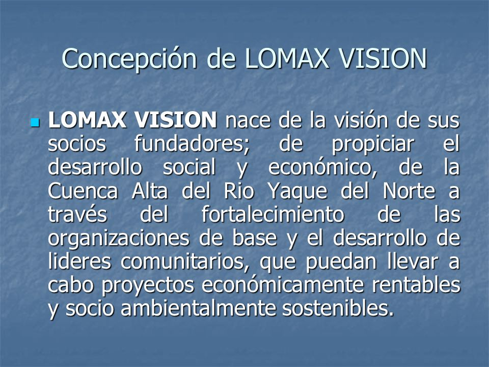 Concepción de LOMAX VISION LOMAX VISION nace de la visión de sus socios fundadores; de propiciar el desarrollo social y económico, de la Cuenca Alta del Rio Yaque del Norte a través del fortalecimiento de las organizaciones de base y el desarrollo de lideres comunitarios, que puedan llevar a cabo proyectos económicamente rentables y socio ambientalmente sostenibles.