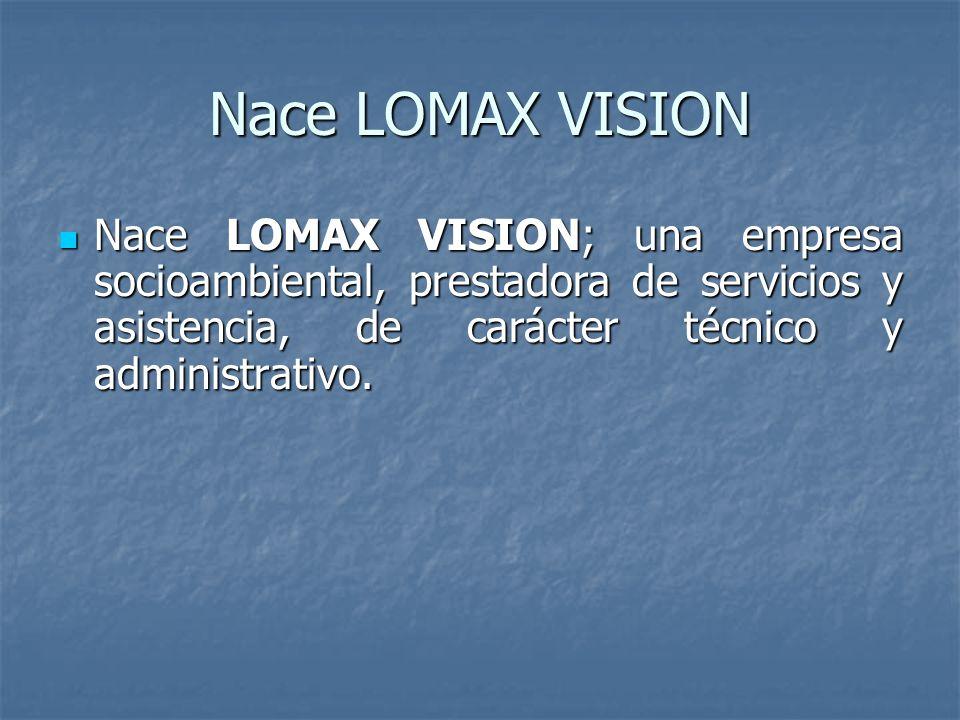 Nace LOMAX VISION Nace LOMAX VISION; una empresa socioambiental, prestadora de servicios y asistencia, de carácter técnico y administrativo.
