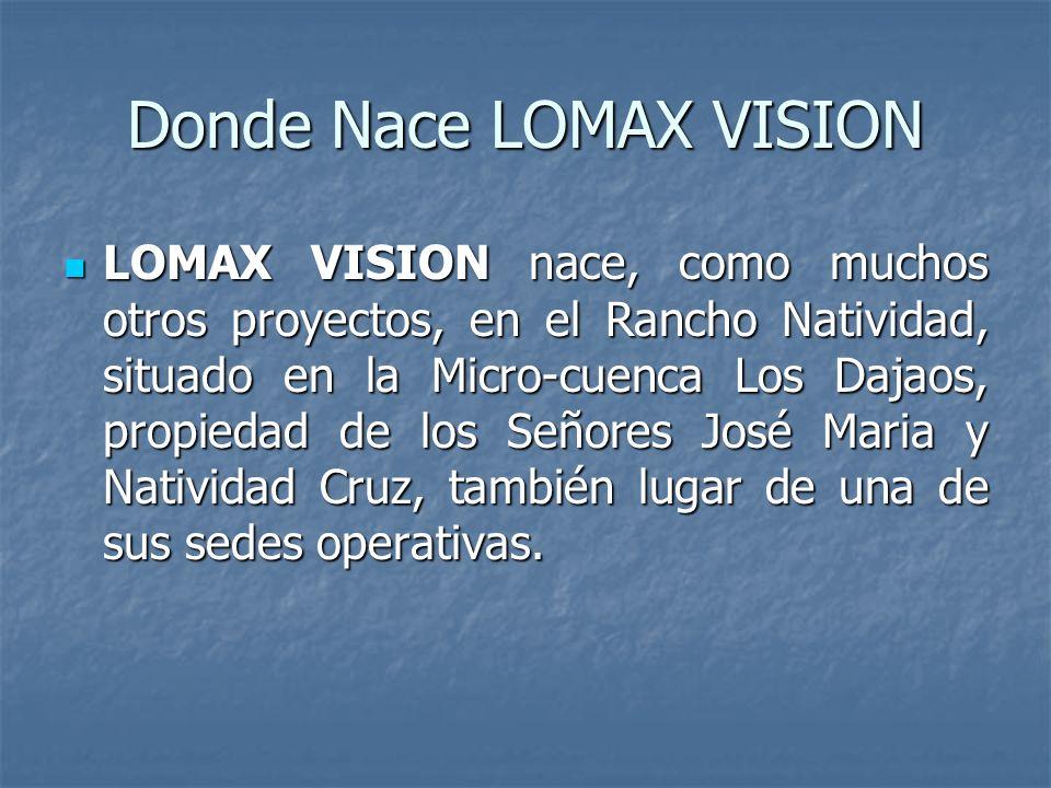 Donde Nace LOMAX VISION LOMAX VISION nace, como muchos otros proyectos, en el Rancho Natividad, situado en la Micro-cuenca Los Dajaos, propiedad de los Señores José Maria y Natividad Cruz, también lugar de una de sus sedes operativas.