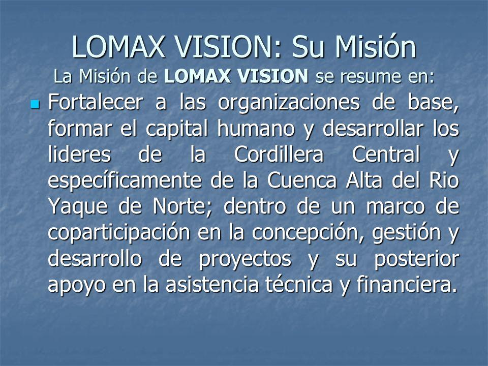 LOMAX VISION: Su Misión La Misión de LOMAX VISION se resume en: Fortalecer a las organizaciones de base, formar el capital humano y desarrollar los lideres de la Cordillera Central y específicamente de la Cuenca Alta del Rio Yaque de Norte; dentro de un marco de coparticipación en la concepción, gestión y desarrollo de proyectos y su posterior apoyo en la asistencia técnica y financiera.