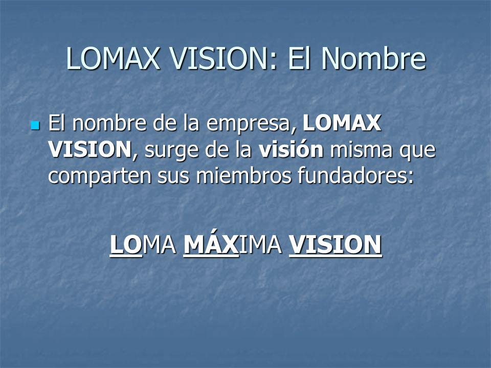 LOMAX VISION: El Nombre El nombre de la empresa, LOMAX VISION, surge de la visión misma que comparten sus miembros fundadores: El nombre de la empresa, LOMAX VISION, surge de la visión misma que comparten sus miembros fundadores: LOMA MÁXIMA VISION