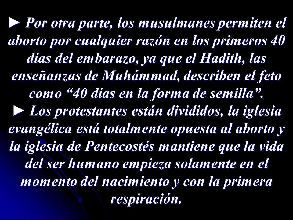 Por otra parte, los musulmanes permiten el aborto por cualquier razón en los primeros 40 días del embarazo, ya que el Hadith, las enseñanzas de Muhámm