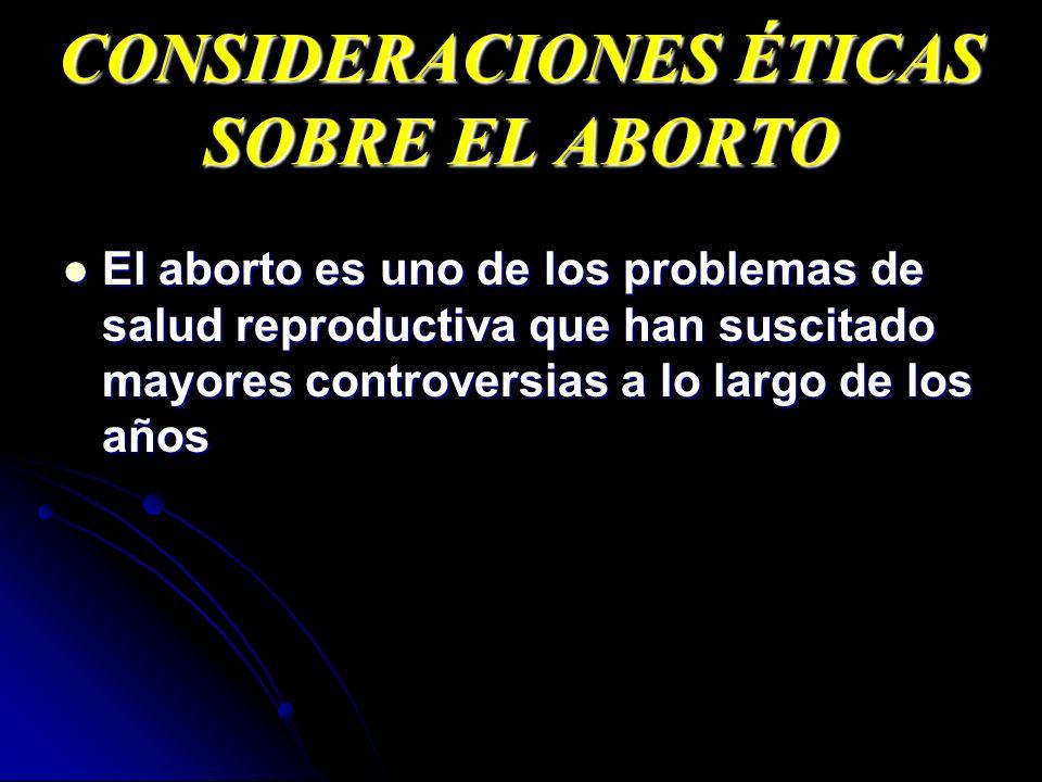 CONSIDERACIONES ÉTICAS SOBRE EL ABORTO El aborto es uno de los problemas de salud reproductiva que han suscitado mayores controversias a lo largo de l