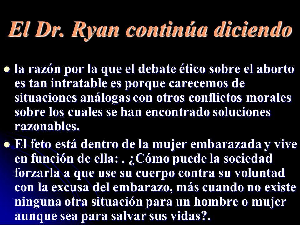 El Dr. Ryan continúa diciendo la razón por la que el debate ético sobre el aborto es tan intratable es porque carecemos de situaciones análogas con ot