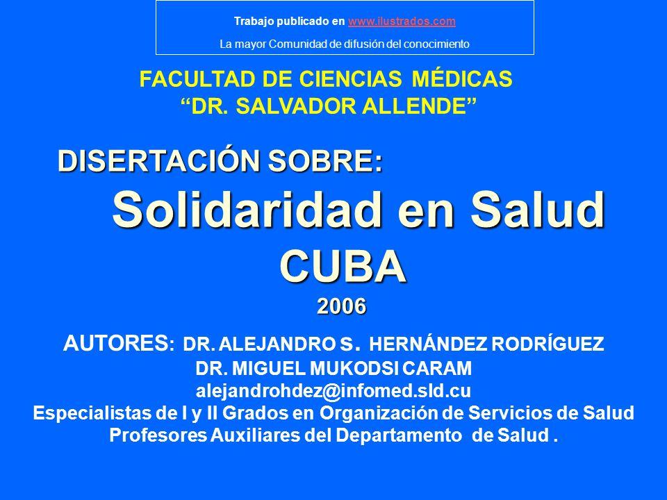 FACULTAD DE CIENCIAS MÉDICAS DR. SALVADOR ALLENDE DISERTACIÓN SOBRE: Solidaridad en Salud CUBA2006 AUTORES : DR. ALEJANDRO s. HERNÁNDEZ RODRÍGUEZ DR.