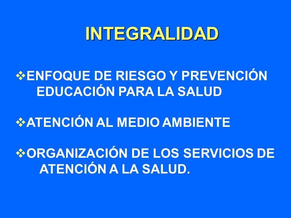 INTEGRALIDAD ENFOQUE DE RIESGO Y PREVENCIÓN EDUCACIÓN PARA LA SALUD ATENCIÓN AL MEDIO AMBIENTE ORGANIZACIÓN DE LOS SERVICIOS DE ATENCIÓN A LA SALUD.