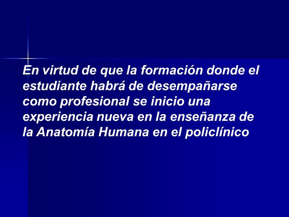 En virtud de que la formación donde el estudiante habrá de desempañarse como profesional se inicio una experiencia nueva en la enseñanza de la Anatomía Humana en el policlínico