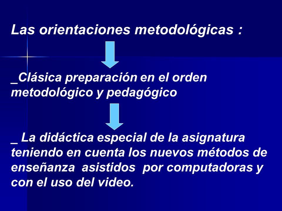 Las orientaciones metodológicas : _Clásica preparación en el orden metodológico y pedagógico _ La didáctica especial de la asignatura teniendo en cuenta los nuevos métodos de enseñanza asistidos por computadoras y con el uso del video.