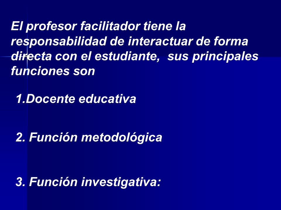 El profesor facilitador tiene la responsabilidad de interactuar de forma directa con el estudiante, sus principales funciones son 1.Docente educativa 2.