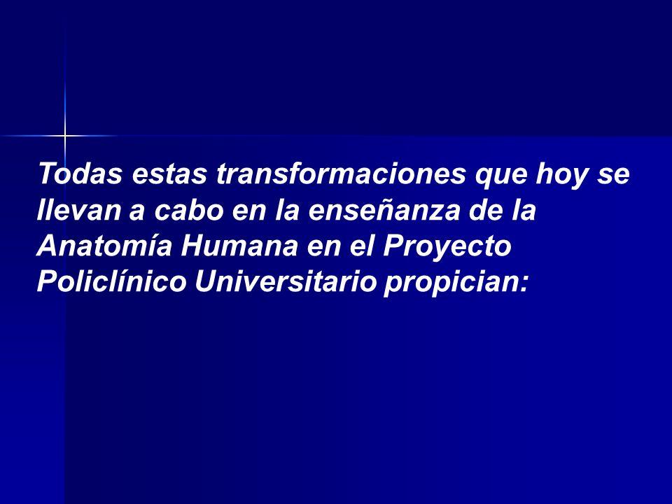 Todas estas transformaciones que hoy se llevan a cabo en la enseñanza de la Anatomía Humana en el Proyecto Policlínico Universitario propician: