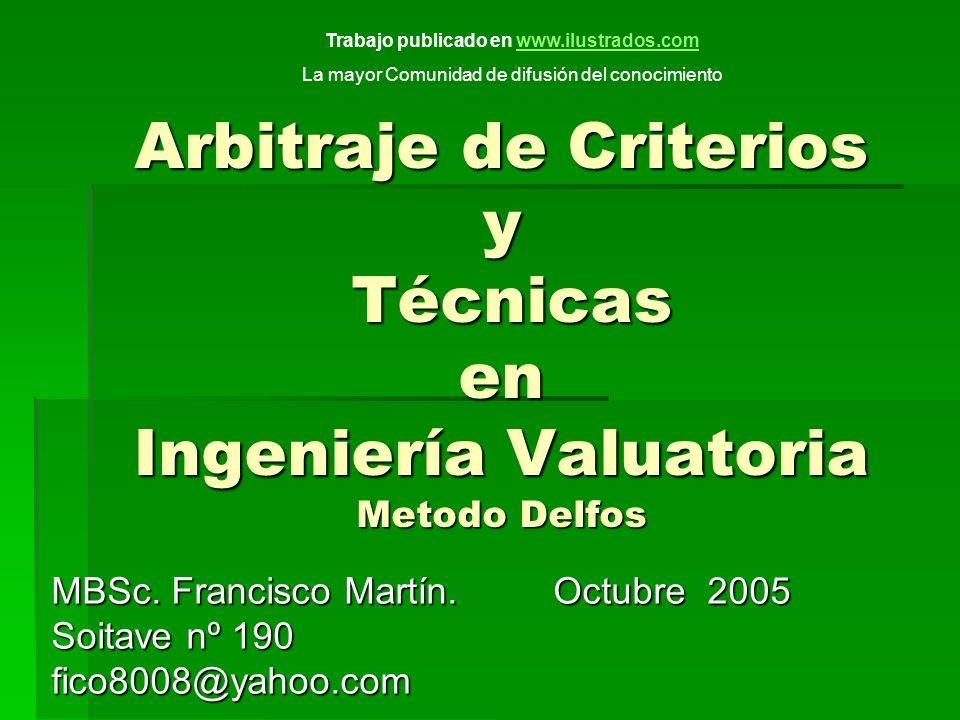 Arbitraje de Criterios y Técnicas en Ingeniería Valuatoria Metodo Delfos MBSc. Francisco Martín. Octubre 2005 Soitave nº 190 fico8008@yahoo.com Trabaj