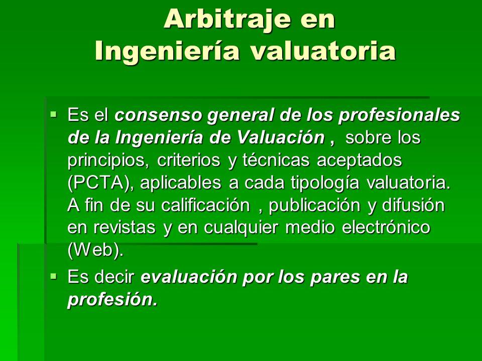 Arbitraje en Ingeniería valuatoria Arbitraje en Ingeniería valuatoria Es el consenso general de los profesionales de la Ingeniería de Valuación, sobre los principios, criterios y técnicas aceptados (PCTA), aplicables a cada tipología valuatoria.