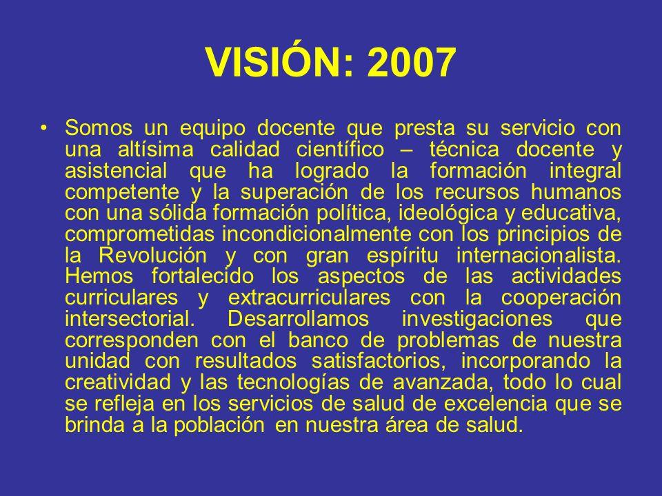 VISIÓN: 2007 Somos un equipo docente que presta su servicio con una altísima calidad científico – técnica docente y asistencial que ha logrado la form