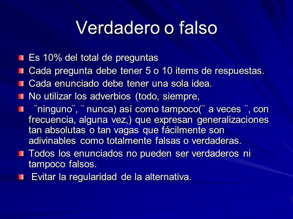 Verdadero o falso Es 10% del total de preguntas Cada pregunta debe tener 5 o 10 items de respuestas. Cada enunciado debe tener una sola idea. No utili