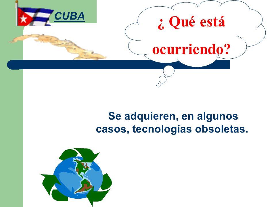 ¿ Qué está ocurriendo? Se adquieren, en algunos casos, tecnologías obsoletas. CUBA