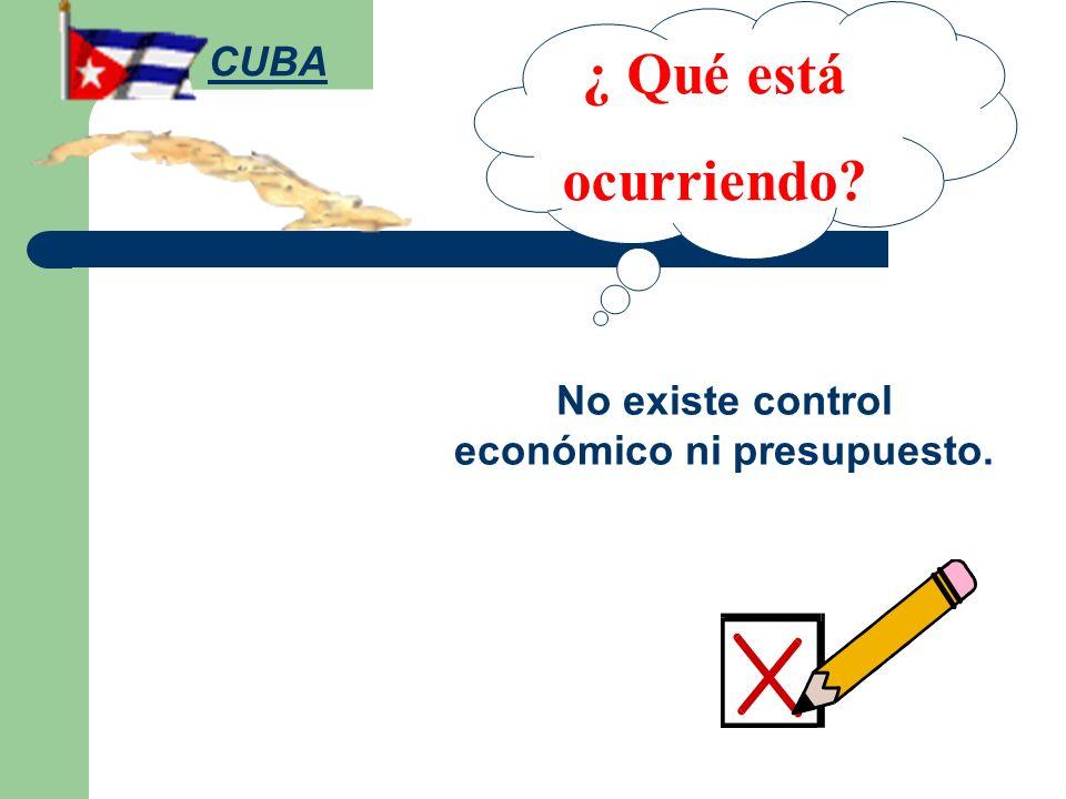 ¿ Qué está ocurriendo? No existe control económico ni presupuesto. CUBA
