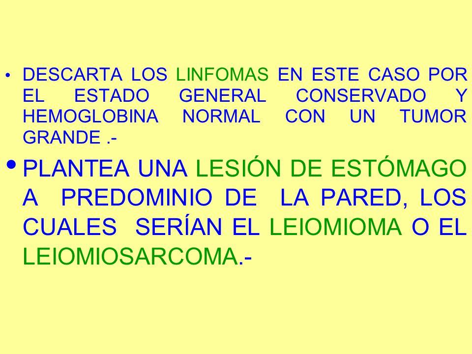 DESCARTA LOS LINFOMAS EN ESTE CASO POR EL ESTADO GENERAL CONSERVADO Y HEMOGLOBINA NORMAL CON UN TUMOR GRANDE.- PLANTEA UNA LESIÓN DE ESTÓMAGO A PREDOM