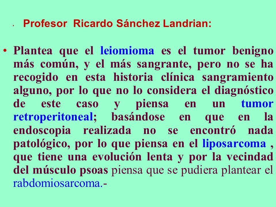 Profesor Ricardo Sánchez Landrian: Plantea que el leiomioma es el tumor benigno más común, y el más sangrante, pero no se ha recogido en esta historia