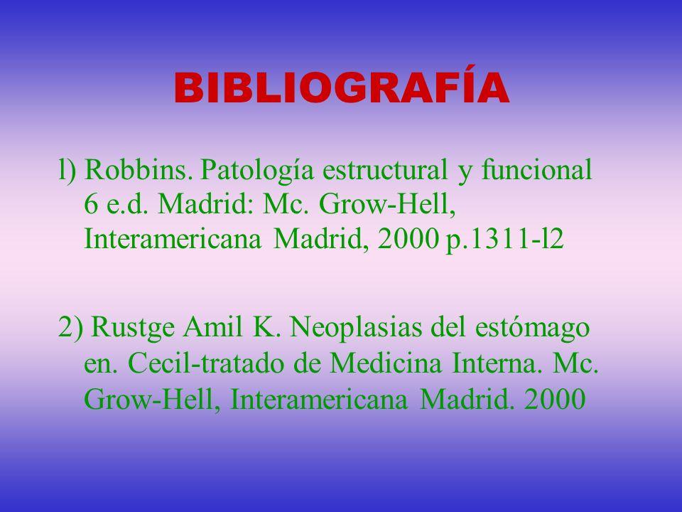 BIBLIOGRAFÍA l) Robbins. Patología estructural y funcional 6 e.d. Madrid: Mc. Grow-Hell, Interamericana Madrid, 2000 p.1311-l2 2) Rustge Amil K. Neopl