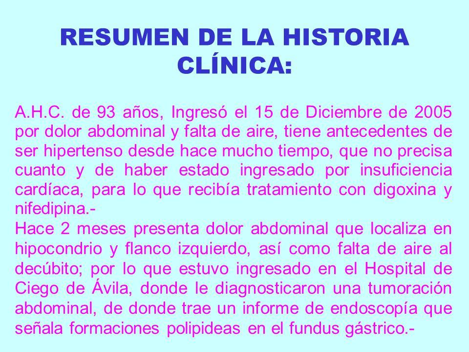 RESUMEN DE LA HISTORIA CLÍNICA: A.H.C. de 93 años, Ingresó el 15 de Diciembre de 2005 por dolor abdominal y falta de aire, tiene antecedentes de ser h