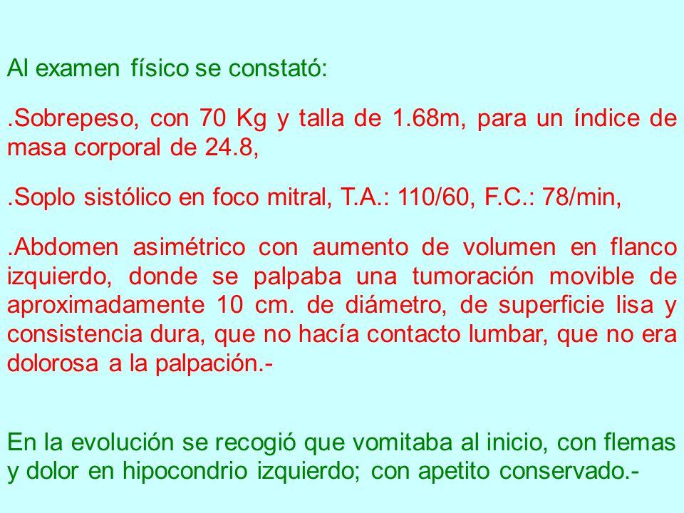 Al examen físico se constató:.Sobrepeso, con 70 Kg y talla de 1.68m, para un índice de masa corporal de 24.8,.Soplo sistólico en foco mitral, T.A.: 11