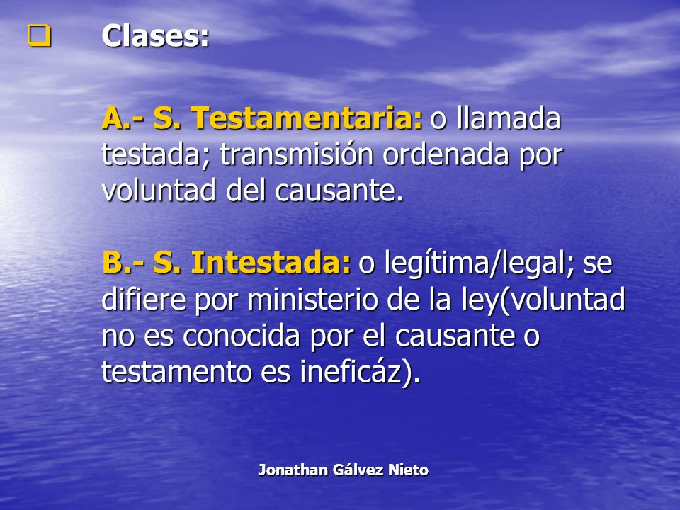 Clases: A.- S. Testamentaria: o llamada testada; transmisión ordenada por voluntad del causante. B.- S. Intestada: o legítima/legal; se difiere por mi