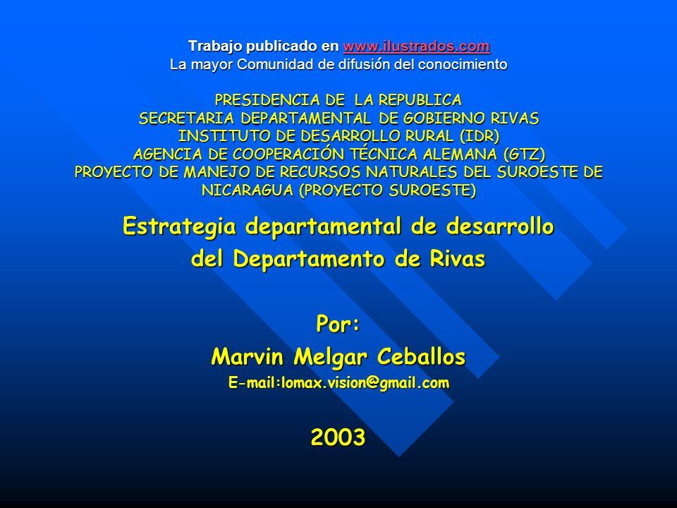Trabajo publicado en www.ilustrados.com La mayor Comunidad de difusi ó n del conocimiento PRESIDENCIA DE LA REPUBLICA SECRETARIA DEPARTAMENTAL DE GOBIERNO RIVAS INSTITUTO DE DESARROLLO RURAL (IDR) AGENCIA DE COOPERACIÓN TÉCNICA ALEMANA (GTZ) PROYECTO DE MANEJO DE RECURSOS NATURALES DEL SUROESTE DE NICARAGUA (PROYECTO SUROESTE) www.ilustrados.com Estrategia departamental de desarrollo del Departamento de Rivas Por: Marvin Melgar Ceballos E-mail:lomax.vision@gmail.com2003