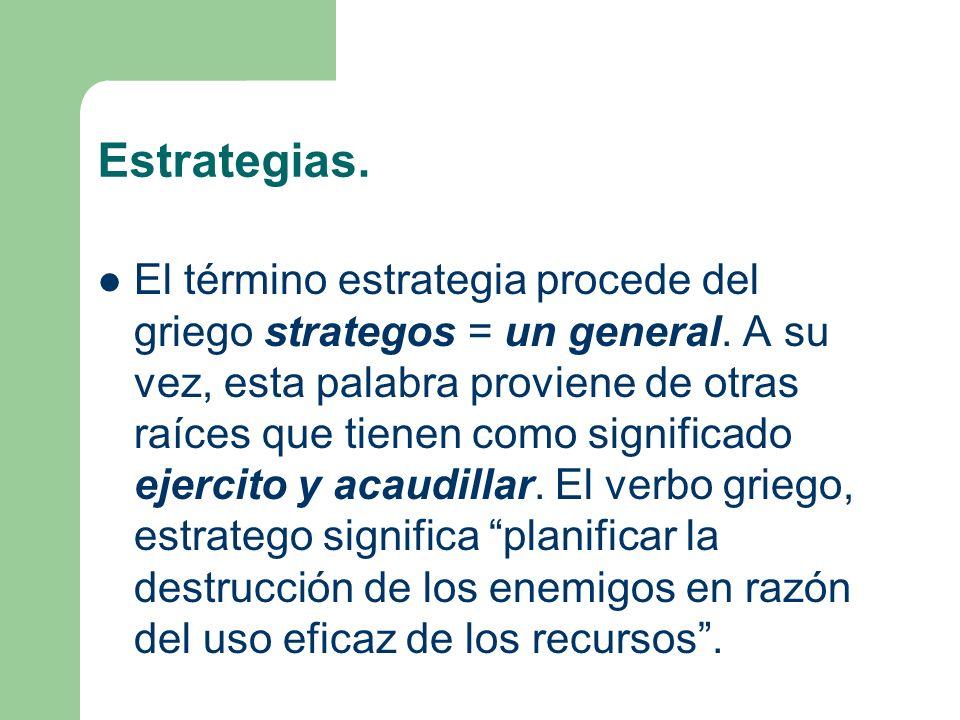 Estrategias. El término estrategia procede del griego strategos = un general. A su vez, esta palabra proviene de otras raíces que tienen como signific