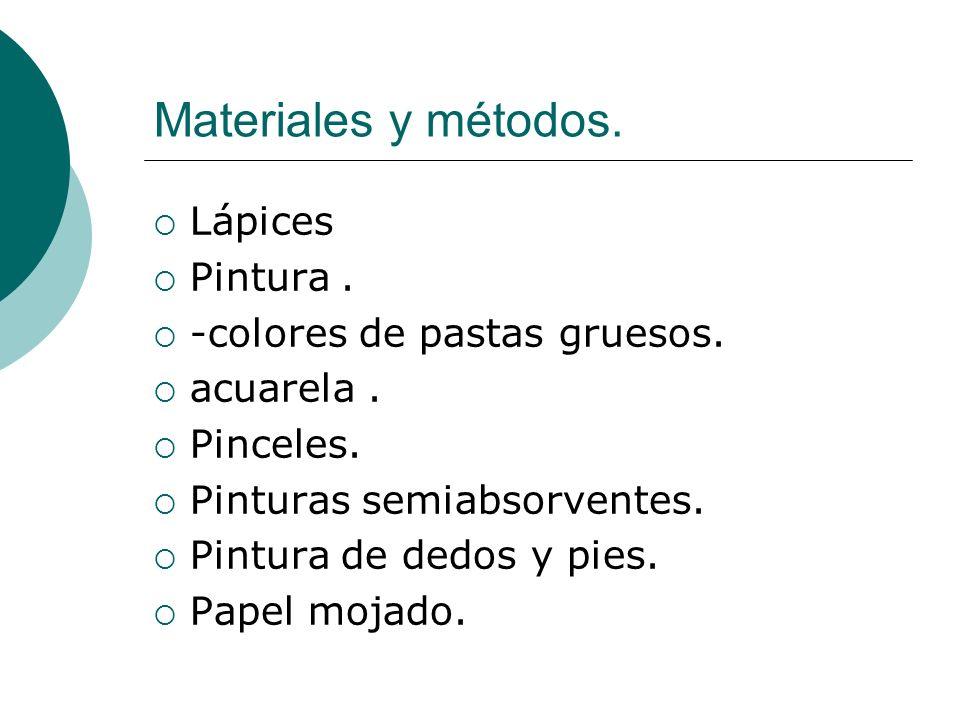 Materiales y métodos. Lápices Pintura. -colores de pastas gruesos. acuarela. Pinceles. Pinturas semiabsorventes. Pintura de dedos y pies. Papel mojado