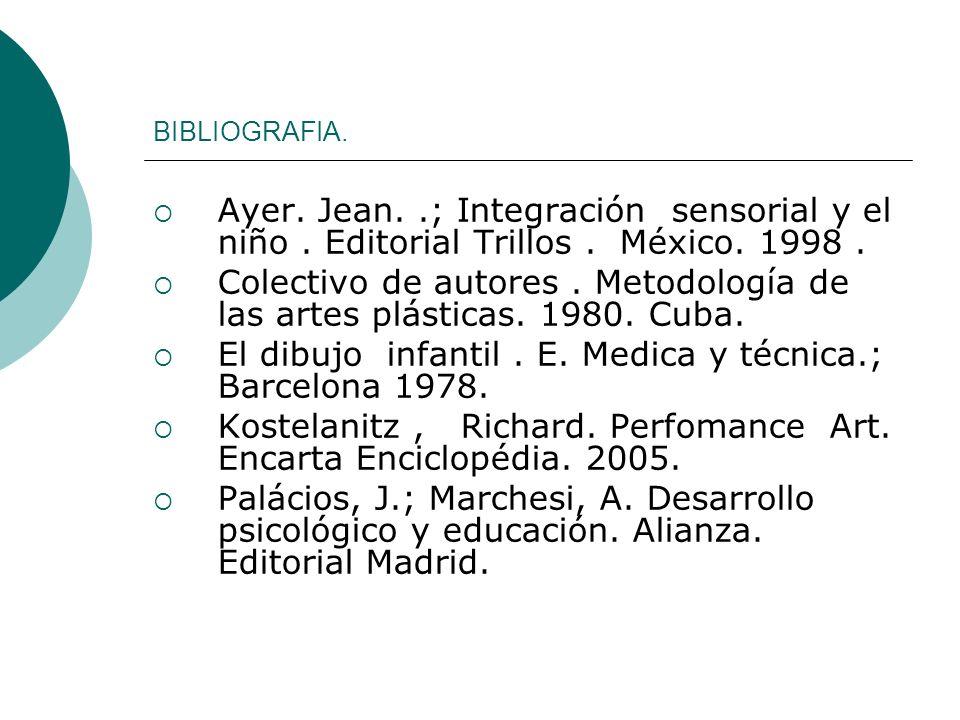 BIBLIOGRAFIA. Ayer. Jean..; Integración sensorial y el niño. Editorial Trillos. México. 1998. Colectivo de autores. Metodología de las artes plásticas