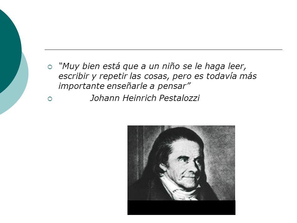 Muy bien está que a un niño se le haga leer, escribir y repetir las cosas, pero es todavía más importante enseñarle a pensar Johann Heinrich Pestalozz