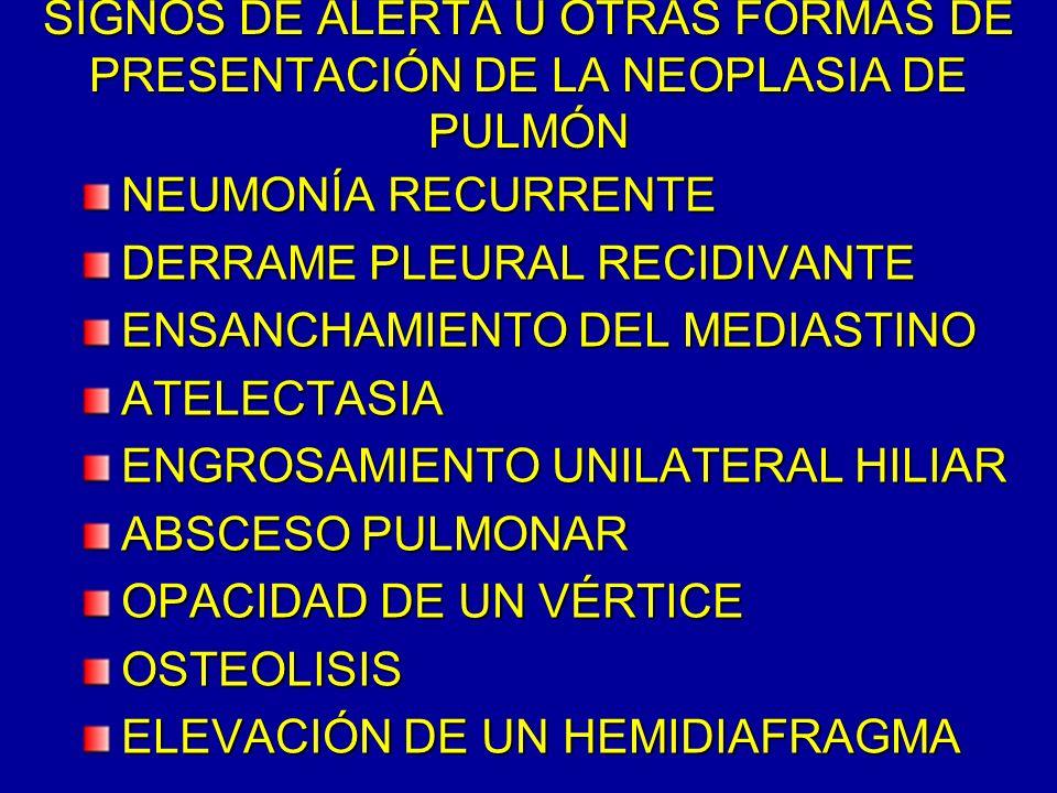 SIGNOS DE ALERTA U OTRAS FORMAS DE PRESENTACIÓN DE LA NEOPLASIA DE PULMÓN NEUMONÍA RECURRENTE DERRAME PLEURAL RECIDIVANTE ENSANCHAMIENTO DEL MEDIASTIN