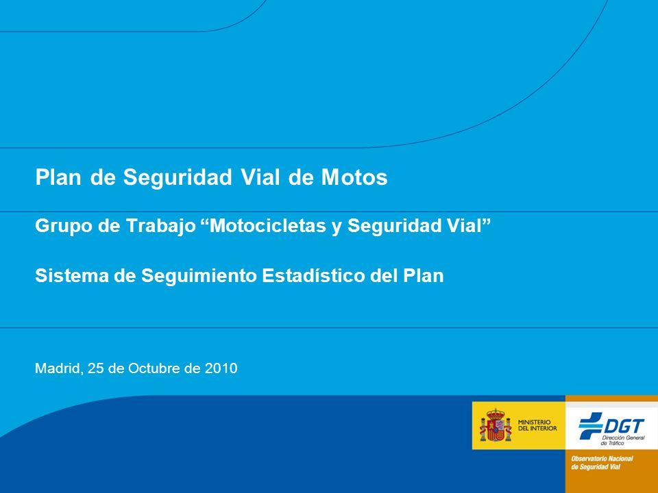 Plan de Seguridad Vial de Motos Grupo de Trabajo Motocicletas y Seguridad Vial Sistema de Seguimiento Estadístico del Plan Madrid, 25 de Octubre de 2010