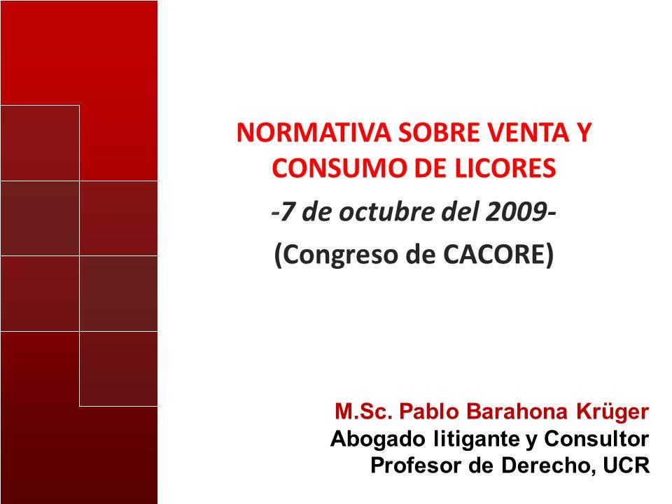 NORMATIVA SOBRE VENTA Y CONSUMO DE LICORES -7 de octubre del 2009- (Congreso de CACORE) M.Sc. Pablo Barahona Krüger Abogado litigante y Consultor Prof