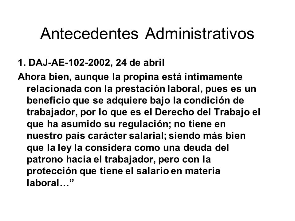 Antecedentes Administrativos 1. DAJ-AE-102-2002, 24 de abril Ahora bien, aunque la propina está íntimamente relacionada con la prestación laboral, pue