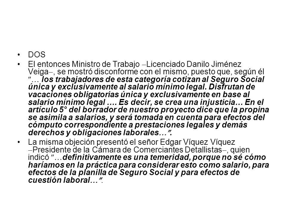 TRES En el Plenario de la Asamblea Legislativa, una propuesta de Monge Álvarez que no involucraba, para efectos legales, a las propinas con el salario: 1.- Los trabajadores de restaurantes, bares y otros establecimientos análogos, tendrán derecho a propina cuando su servicio se preste en las mesas… 4.- Los patronos no podrán participar del beneficio de la propina En tercer debate, el diputado Rolando Laclé Castro comentó que estaba de acuerdo con que la propina no conformara parte del salario, porque de lo contrario, los patronos aprovecharían la emisión de esta ley para pretender disminuir los salarios mínimos o bases de estos empleados…