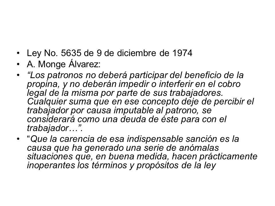 Ley No. 5635 de 9 de diciembre de 1974 A. Monge Álvarez: Los patronos no deberá participar del beneficio de la propina, y no deberán impedir o interfe