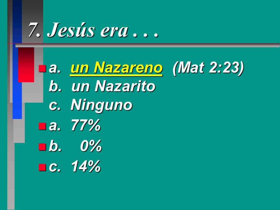 7. Jesús era... n a. un Nazareno (Mat 2:23) b. un Nazarito c. Ninguno n a. 77% n b. 0% n c. 14%