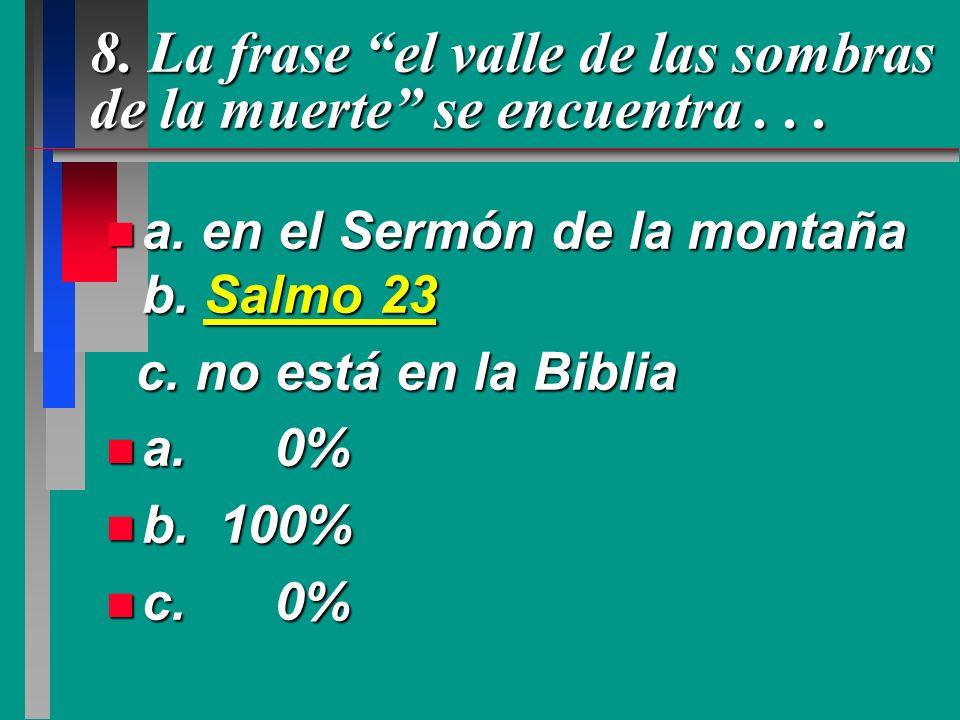8. La frase el valle de las sombras de la muerte se encuentra... n a. en el Sermón de la montaña b. Salmo 23 c. no está en la Biblia c. no está en la