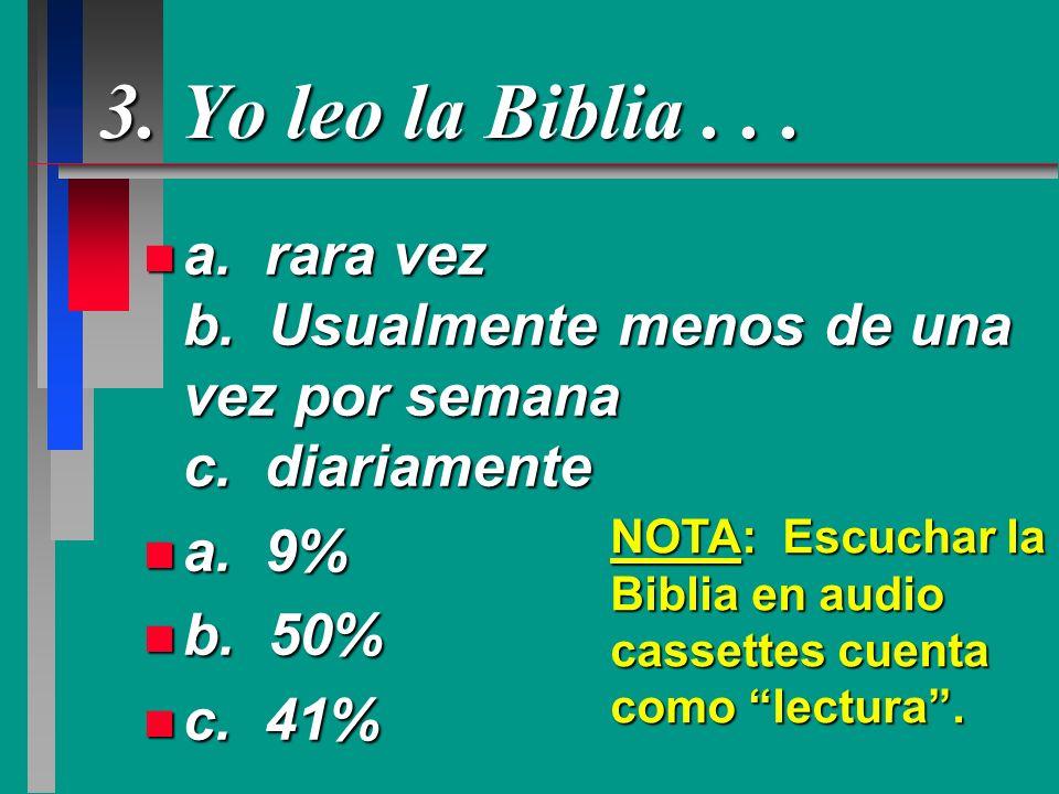 3. Yo leo la Biblia... n a. rara vez b. Usualmente menos de una vez por semana c. diariamente n a. 9% n b. 50% n c. 41% NOTA: Escuchar la Biblia en au