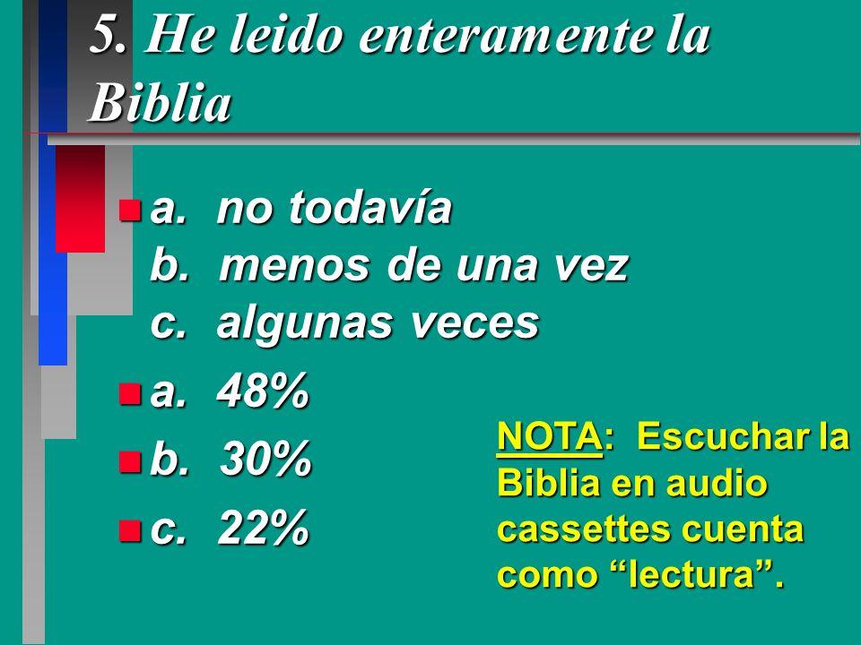 5. He leido enteramente la Biblia n a. no todavía b. menos de una vez c. algunas veces n a. 48% n b. 30% n c. 22% NOTA: Escuchar la Biblia en audio ca
