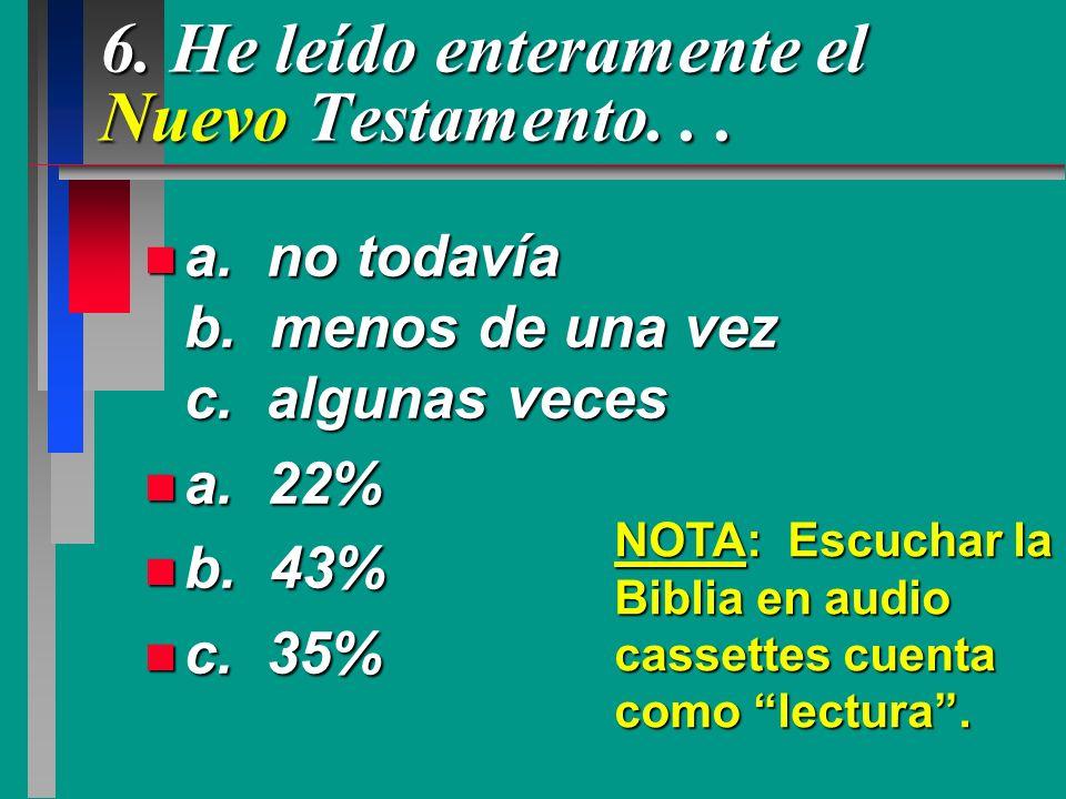 6. He leído enteramente el Nuevo Testamento... n a. no todavía b. menos de una vez c. algunas veces n a. 22% n b. 43% n c. 35% NOTA: Escuchar la Bibli