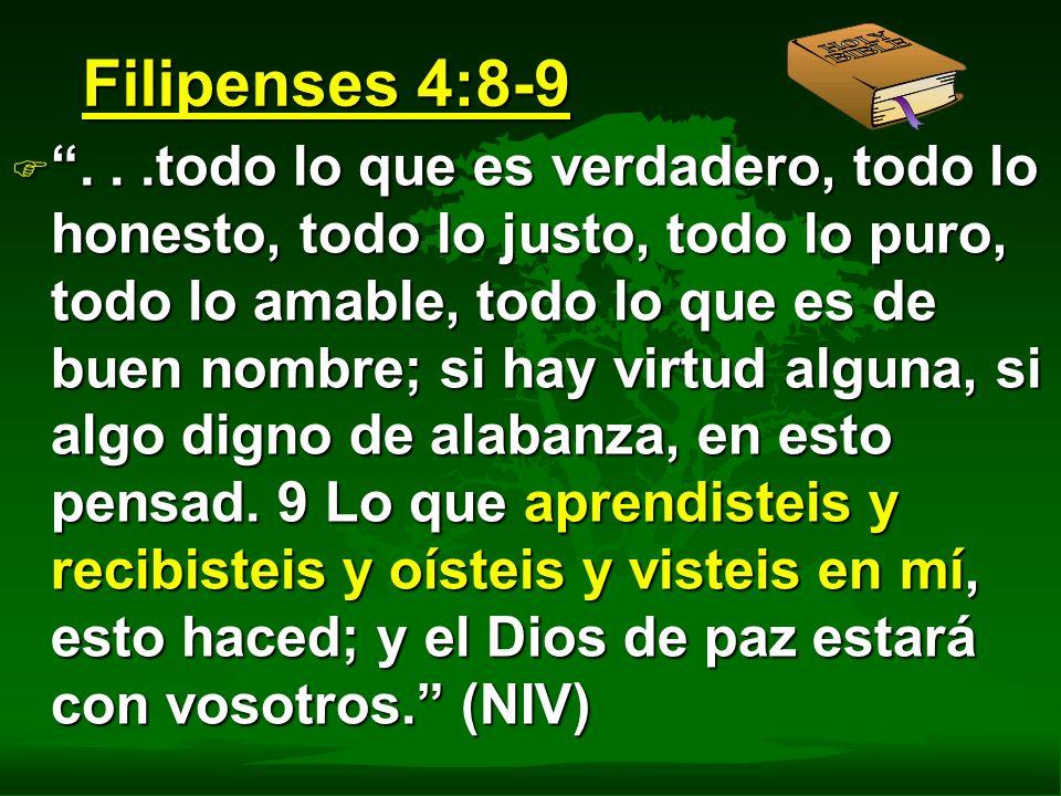 Filipenses 4:8-9 F...todo lo que es verdadero, todo lo honesto, todo lo justo, todo lo puro, todo lo amable, todo lo que es de buen nombre; si hay vir